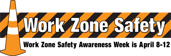 Work Zone Safety Awareness Week is April 8-12