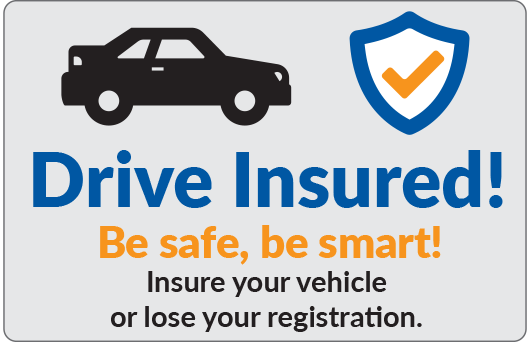 Drive Insured! Be safe, be smart! Insure your vehicle or lose your registration.